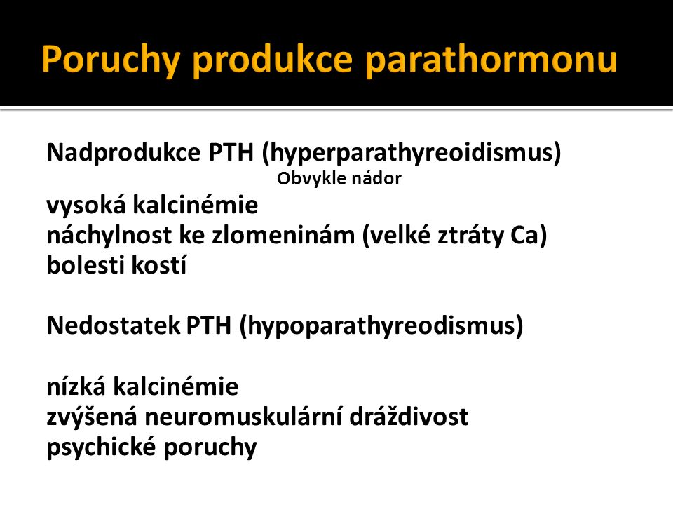 Nadprodukce PTH (hyperparathyreoidismus) Obvykle nádor vysoká kalcinémie náchylnost ke zlomeninám (velké ztráty Ca) bolesti kostí Nedostatek PTH (hypoparathyreodismus) nízká kalcinémie zvýšená neuromuskulární dráždivost psychické poruchy
