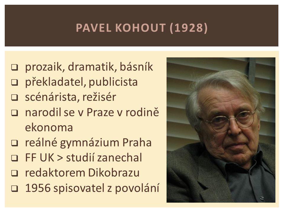PAVEL KOHOUT (1928)  prozaik, dramatik, básník  překladatel, publicista  scénárista, režisér  narodil se v Praze v rodině ekonoma  reálné gymnázium Praha  FF UK > studií zanechal  redaktorem Dikobrazu  1956 spisovatel z povolání