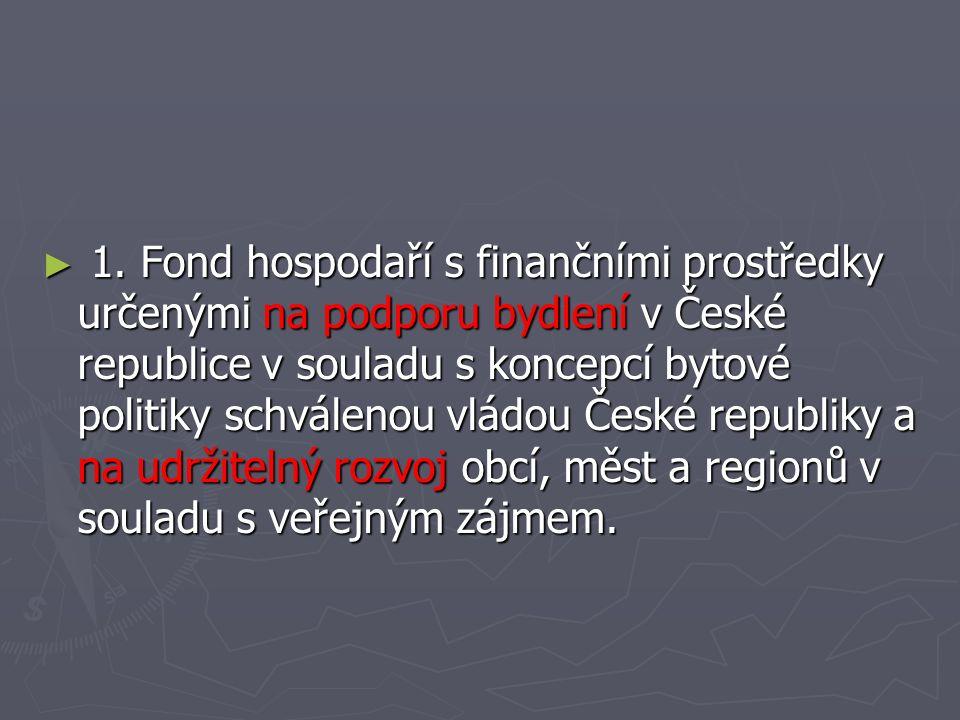 ► 1. Fond hospodaří s finančními prostředky určenými na podporu bydlení v České republice v souladu s koncepcí bytové politiky schválenou vládou České