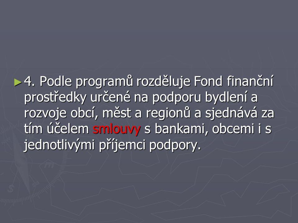 ► 4. Podle programů rozděluje Fond finanční prostředky určené na podporu bydlení a rozvoje obcí, měst a regionů a sjednává za tím účelem smlouvy s ban