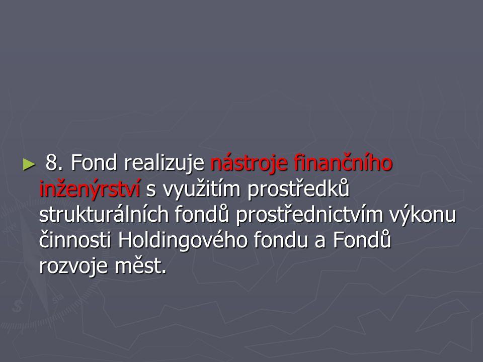 ► 8. Fond realizuje nástroje finančního inženýrství s využitím prostředků strukturálních fondů prostřednictvím výkonu činnosti Holdingového fondu a Fo