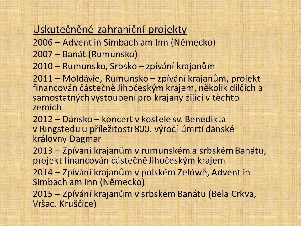 Uskutečněné zahraniční projekty 2006 – Advent in Simbach am Inn (Německo) 2007 – Banát (Rumunsko) 2010 – Rumunsko, Srbsko – zpívání krajanům 2011 – Moldávie, Rumunsko – zpívání krajanům, projekt financován částečně Jihočeským krajem, několik dílčích a samostatných vystoupení pro krajany žijící v těchto zemích 2012 – Dánsko – koncert v kostele sv.