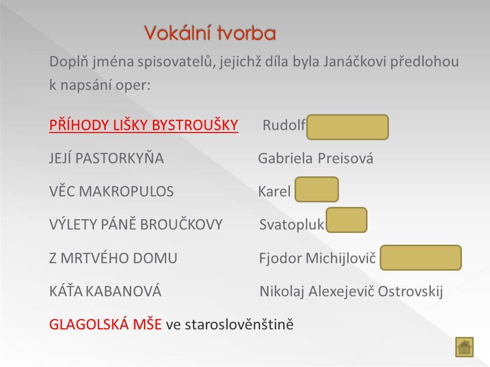 Doplň jména spisovatelů, jejichž díla byla Janáčkovi předlohou k napsání oper: PŘÍHODY LIŠKY BYSTROUŠKYPŘÍHODY LIŠKY BYSTROUŠKY Rudolf Těsnohlídek JEJ