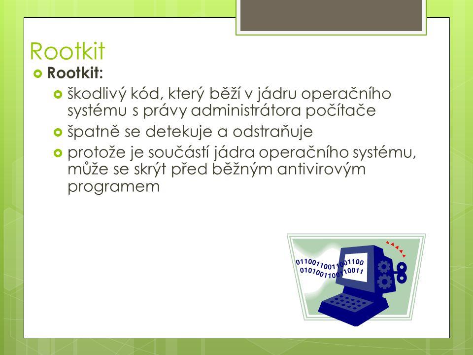 Rootkit  Rootkit:  škodlivý kód, který běží v jádru operačního systému s právy administrátora počítače  špatně se detekuje a odstraňuje  protože je součástí jádra operačního systému, může se skrýt před běžným antivirovým programem