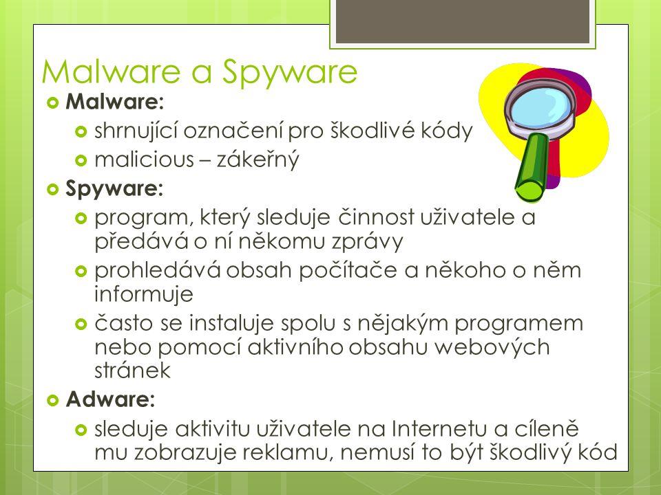 Malware a Spyware  Malware:  shrnující označení pro škodlivé kódy  malicious – zákeřný  Spyware:  program, který sleduje činnost uživatele a předává o ní někomu zprávy  prohledává obsah počítače a někoho o něm informuje  často se instaluje spolu s nějakým programem nebo pomocí aktivního obsahu webových stránek  Adware:  sleduje aktivitu uživatele na Internetu a cíleně mu zobrazuje reklamu, nemusí to být škodlivý kód
