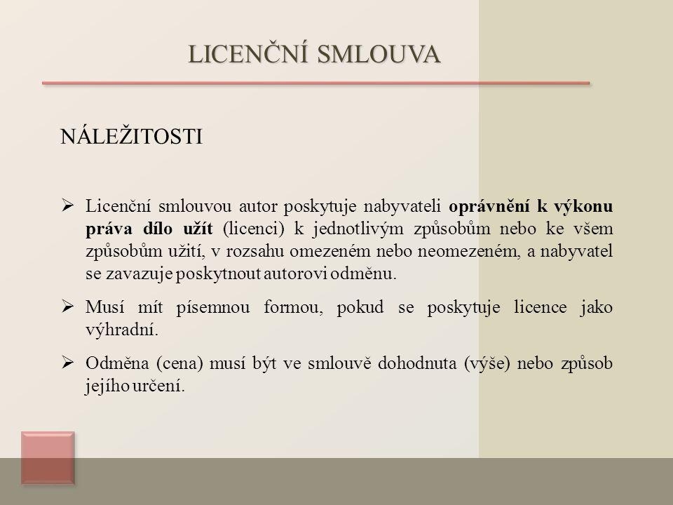 NÁLEŽITOSTI  Licenční smlouvou autor poskytuje nabyvateli oprávnění k výkonu práva dílo užít (licenci) k jednotlivým způsobům nebo ke všem způsobům užití, v rozsahu omezeném nebo neomezeném, a nabyvatel se zavazuje poskytnout autorovi odměnu.