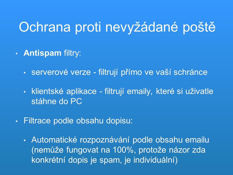 Ochrana proti nevyžádané poště Antispam filtry: serverové verze - filtrují přímo ve vaší schránce klientské aplikace - filtrují emaily, které si uživatle stáhne do PC Filtrace podle obsahu dopisu: Automatické rozpoznávání podle obsahu emailu (nemůže fungovat na 100%, protože názor zda konkrétní dopis je spam, je individuální)