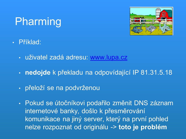 Pharming Příklad: uživatel zadá adresu: www.lupa.czwww.lupa.cz nedojde k překladu na odpovídající IP 81.31.5.18 přeloží se na podvrženou Pokud se útočníkovi podařilo změnit DNS záznam internetové banky, došlo k přesměrování komunikace na jiný server, který na první pohled nelze rozpoznat od originálu -> toto je problém