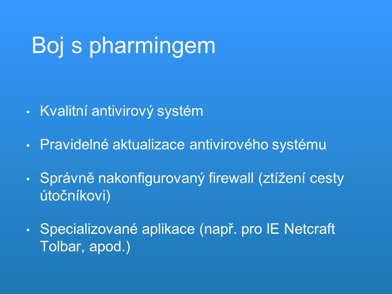 Boj s pharmingem Kvalitní antivirový systém Pravidelné aktualizace antivirového systému Správně nakonfigurovaný firewall (ztížení cesty útočníkovi) Specializované aplikace (např.