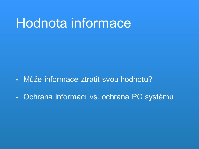 Hodnota informace Může informace ztratit svou hodnotu Ochrana informací vs. ochrana PC systémů