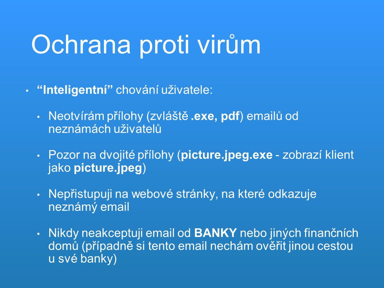 Ochrana proti virům Inteligentní chování uživatele: Neotvírám přílohy (zvláště.exe, pdf) emailů od neznámách uživatelů Pozor na dvojité přílohy (picture.jpeg.exe - zobrazí klient jako picture.jpeg) Nepřistupuji na webové stránky, na které odkazuje neznámý email Nikdy neakceptuji email od BANKY nebo jiných finančních domů (případně si tento email nechám ověřit jinou cestou u své banky)