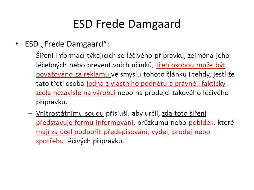 """ESD Frede Damgaard ESD """"Frede Damgaard : – Šíření informací týkajících se léčivého přípravku, zejména jeho léčebných nebo preventivních účinků, třetí osobou může být považováno za reklamu ve smyslu tohoto článku i tehdy, jestliže tato třetí osoba jedná z vlastního podnětu a právně i fakticky zcela nezávisle na výrobci nebo na prodejci takového léčivého přípravku."""