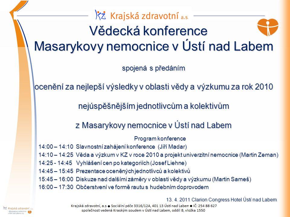 Vědecká konference Masarykovy nemocnice v Ústí nad Labem spojená s předáním ocenění za nejlepší výsledky v oblasti vědy a výzkumu za rok 2010 nejúspěšnějším jednotlivcům a kolektivům z Masarykovy nemocnice v Ústí nad Labem Program konference 14:00 – 14:10 Slavnostní zahájení konference (Jiří Madar) 14:10 – 14:25 Věda a výzkum v KZ v roce 2010 a projekt univerzitní nemocnice (Martin Zeman) 14:25 - 14:45 Vyhlášení cen po kategoriích (Josef Liehne) 14:45 – 15:45 Prezentace oceněných jednotlivců a kolektivů 15:45 – 16:00 Diskuze nad dalšími záměry v oblasti vědy a výzkumu (Martin Sameš) 16:00 – 17:30 Občerstvení ve formě rautu s hudebním doprovodem 13.