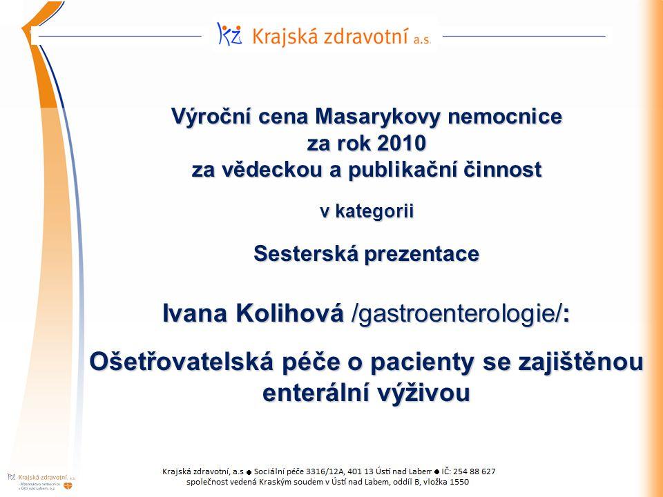 Výroční cena Masarykovy nemocnice za rok 2010 za vědeckou a publikační činnost v kategorii Sesterská prezentace Ivana Kolihová /gastroenterologie/: Ošetřovatelská péče o pacienty se zajištěnou enterální výživou