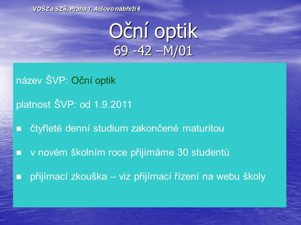 Oční optik 69 -42 –M/01 VOŠZ a SZŠ, Praha 1, Alšovo nábřeží 6 název ŠVP: Oční optik platnost ŠVP: od 1.9.2011 čtyřleté denní studium zakončené maturitou v novém školním roce přijímáme 30 studentů přijímací zkouška – viz přijímací řízení na webu školy