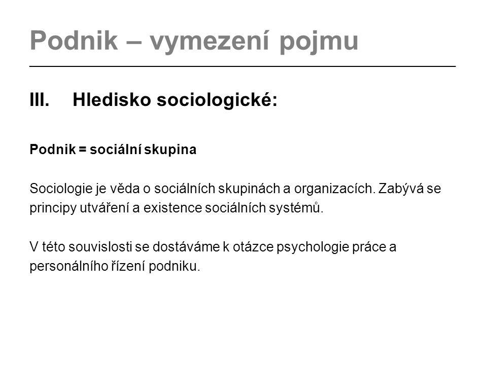 Podnik – vymezení pojmu _________________________________________________________________________________ III.Hledisko sociologické: Podnik = sociální skupina Sociologie je věda o sociálních skupinách a organizacích.