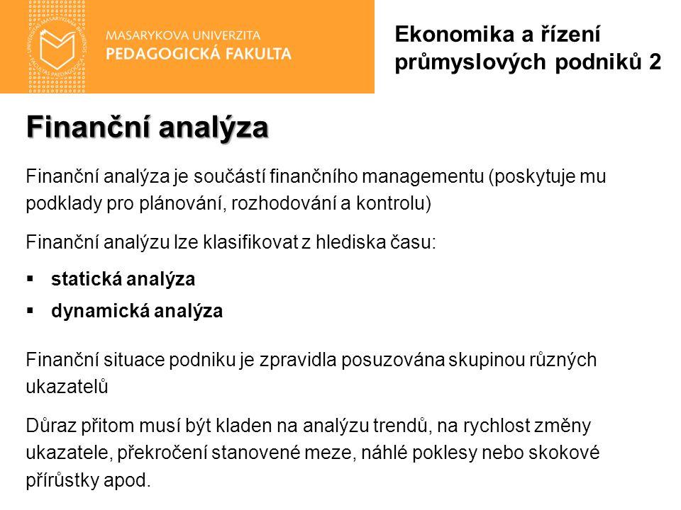 Finanční analýza Finanční analýza je součástí finančního managementu (poskytuje mu podklady pro plánování, rozhodování a kontrolu) Finanční analýzu lze klasifikovat z hlediska času:  statická analýza  dynamická analýza Finanční situace podniku je zpravidla posuzována skupinou různých ukazatelů Důraz přitom musí být kladen na analýzu trendů, na rychlost změny ukazatele, překročení stanovené meze, náhlé poklesy nebo skokové přírůstky apod.