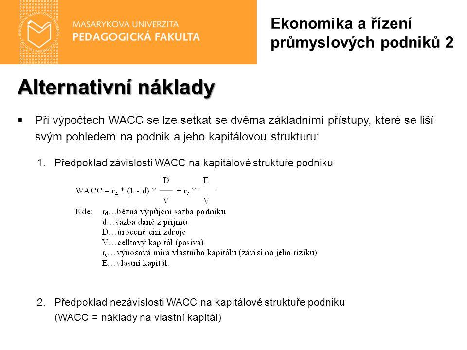 Alternativní náklady  Při výpočtech WACC se lze setkat se dvěma základními přístupy, které se liší svým pohledem na podnik a jeho kapitálovou strukturu: 1.Předpoklad závislosti WACC na kapitálové struktuře podniku 2.Předpoklad nezávislosti WACC na kapitálové struktuře podniku (WACC = náklady na vlastní kapitál) Ekonomika a řízení průmyslových podniků 2