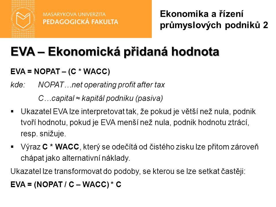EVA – Ekonomická přidaná hodnota EVA = NOPAT – (C * WACC) kde: NOPAT…net operating profit after tax C…capital ≈ kapitál podniku (pasiva)  Ukazatel EVA lze interpretovat tak, že pokud je větší než nula, podnik tvoří hodnotu, pokud je EVA menší než nula, podnik hodnotu ztrácí, resp.