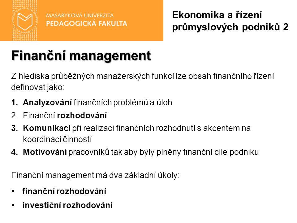 Finanční management Z hlediska průběžných manažerských funkcí lze obsah finančního řízení definovat jako: 1.Analyzování finančních problémů a úloh 2.Finanční rozhodování 3.Komunikaci při realizaci finančních rozhodnutí s akcentem na koordinaci činností 4.Motivování pracovníků tak aby byly plněny finanční cíle podniku Finanční management má dva základní úkoly:  finanční rozhodování  investiční rozhodování Ekonomika a řízení průmyslových podniků 2