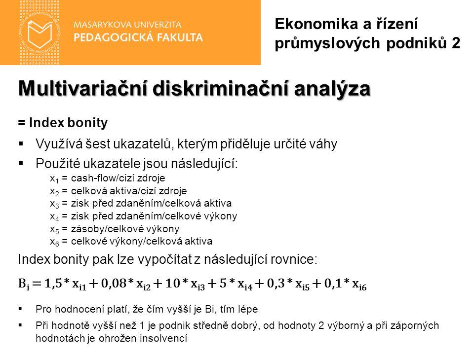 Multivariační diskriminační analýza = Index bonity  Využívá šest ukazatelů, kterým přiděluje určité váhy  Použité ukazatele jsou následující: x 1 = cash-flow/cizí zdroje x 2 = celková aktiva/cizí zdroje x 3 = zisk před zdaněním/celková aktiva x 4 = zisk před zdaněním/celkové výkony x 5 = zásoby/celkové výkony x 6 = celkové výkony/celková aktiva Index bonity pak lze vypočítat z následující rovnice: B i = 1,5 * x i1 + 0,08 * x i2 + 10 * x i3 + 5 * x i4 + 0,3 * x i5 + 0,1 * x i6  Pro hodnocení platí, že čím vyšší je Bi, tím lépe  Při hodnotě vyšší než 1 je podnik středně dobrý, od hodnoty 2 výborný a při záporných hodnotách je ohrožen insolvencí Ekonomika a řízení průmyslových podniků 2