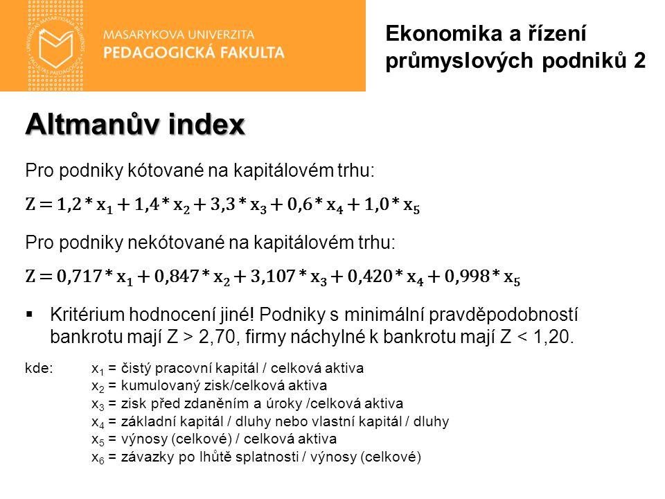 Altmanův index Pro podniky kótované na kapitálovém trhu: Z = 1,2 * x 1 + 1,4 * x 2 + 3,3 * x 3 + 0,6 * x 4 + 1,0 * x 5 Pro podniky nekótované na kapitálovém trhu: Z = 0,717 * x 1 + 0,847 * x 2 + 3,107 * x 3 + 0,420 * x 4 + 0,998 * x 5  Kritérium hodnocení jiné.