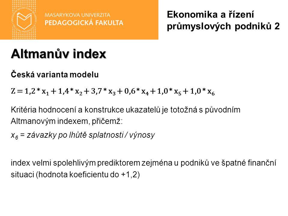Altmanův index Česká varianta modelu Z = 1,2 * x 1 + 1,4 * x 2 + 3,7 * x 3 + 0,6 * x 4 + 1,0 * x 5 + 1,0 * x 6 Kritéria hodnocení a konstrukce ukazatelů je totožná s původním Altmanovým indexem, přičemž: x 6 = závazky po lhůtě splatnosti / výnosy index velmi spolehlivým prediktorem zejména u podniků ve špatné finanční situaci (hodnota koeficientu do +1,2) Ekonomika a řízení průmyslových podniků 2