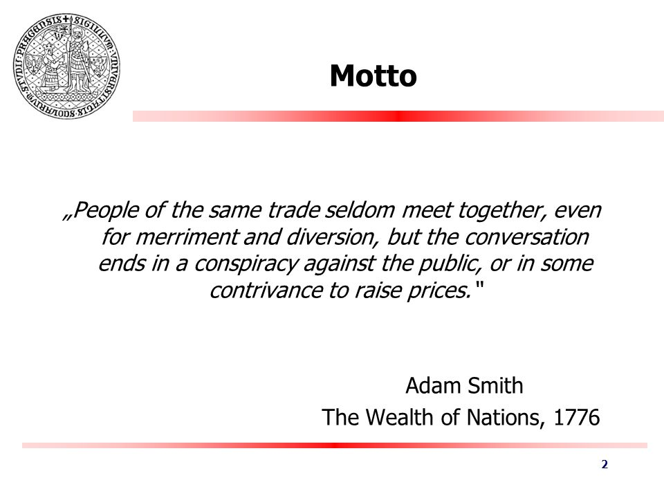 "Motto ""People of the same trade seldom meet together, even for merriment and diversion, but the conversation ends in a conspiracy against the public, or in some contrivance to raise prices. Adam Smith The Wealth of Nations, 1776 2"