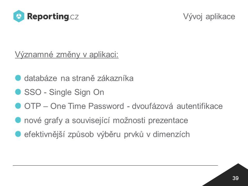 Vývoj aplikace 39 Významné změny v aplikaci: databáze na straně zákazníka SSO - Single Sign On OTP – One Time Password - dvoufázová autentifikace nové grafy a související možnosti prezentace efektivnější způsob výběru prvků v dimenzích