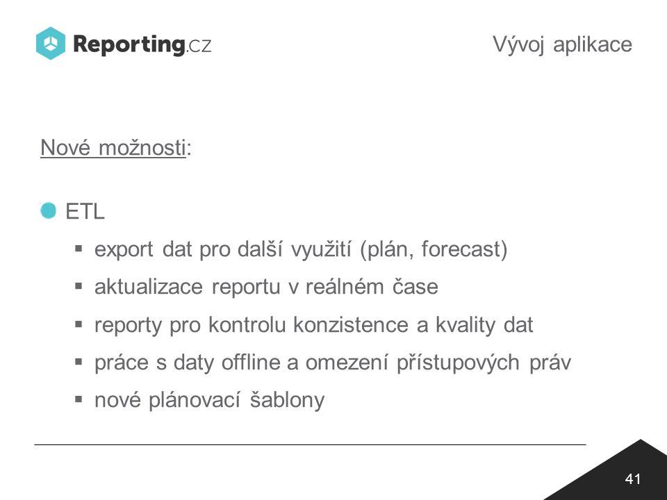 Vývoj aplikace 41 Nové možnosti: ETL  export dat pro další využití (plán, forecast)  aktualizace reportu v reálném čase  reporty pro kontrolu konzistence a kvality dat  práce s daty offline a omezení přístupových práv  nové plánovací šablony