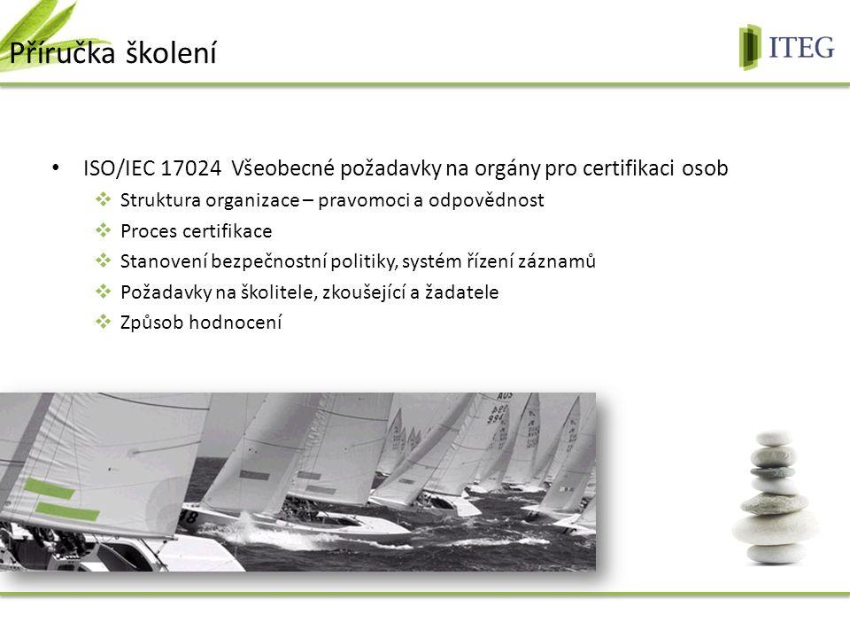 ISO/IEC 17024 Všeobecné požadavky na orgány pro certifikaci osob  Struktura organizace – pravomoci a odpovědnost  Proces certifikace  Stanovení bezpečnostní politiky, systém řízení záznamů  Požadavky na školitele, zkoušející a žadatele  Způsob hodnocení Příručka školení