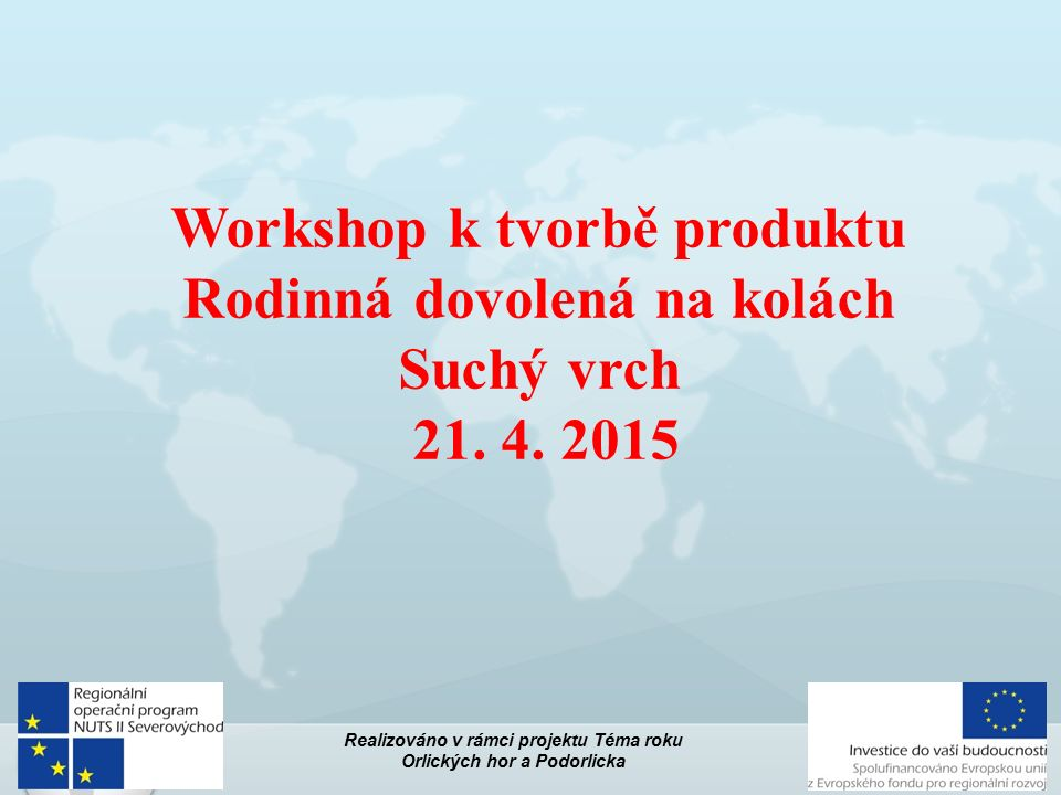 Workshop k tvorbě produktu Rodinná dovolená na kolách Suchý vrch 21. 4. 2015 Realizováno v rámci projektu Téma roku Orlických hor a Podorlicka