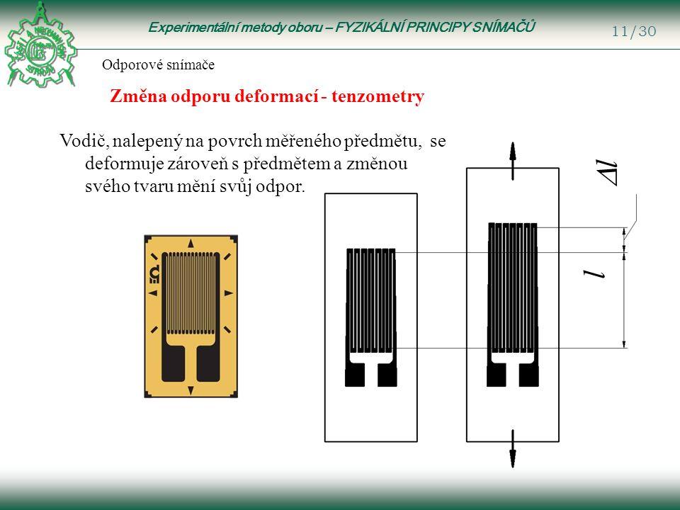 Experimentální metody oboru – FYZIKÁLNÍ PRINCIPY SNÍMAČŮ 11/30 Odporové snímače Změna odporu deformací - tenzometry l ll Vodič, nalepený na povrch měřeného předmětu, se deformuje zároveň s předmětem a změnou svého tvaru mění svůj odpor.