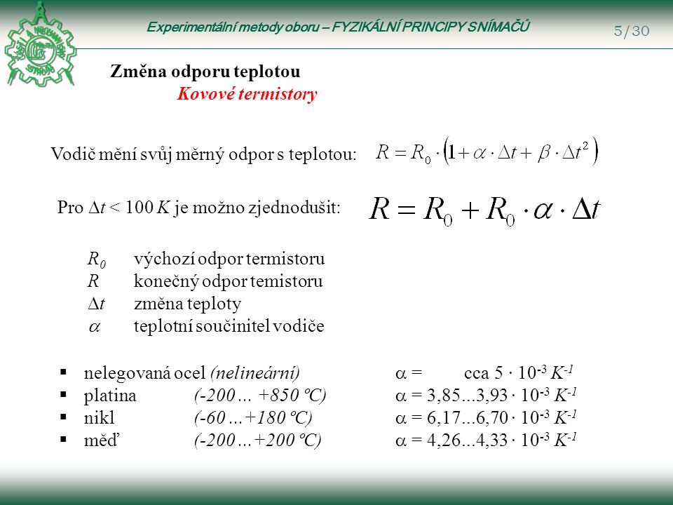 Experimentální metody oboru – FYZIKÁLNÍ PRINCIPY SNÍMAČŮ 5/30 Změna odporu teplotou Kovové termistory Vodič mění svůj měrný odpor s teplotou: R 0 výchozí odpor termistoru R konečný odpor temistoru  t změna teploty  teplotní součinitel vodiče  nelegovaná ocel (nelineární)  = cca 5 · 10 -3 K -1  platina (-200...