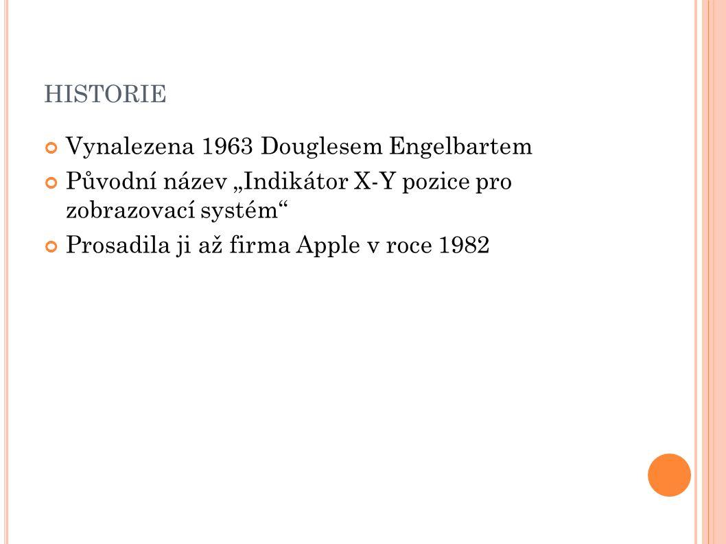 """HISTORIE Vynalezena 1963 Douglesem Engelbartem Původní název """"Indikátor X-Y pozice pro zobrazovací systém Prosadila ji až firma Apple v roce 1982"""