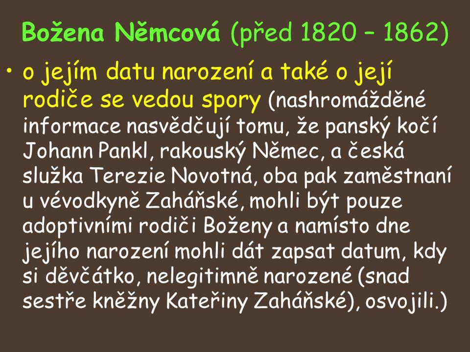 Božena Němcová (před 1820 – 1862) o jejím datu narození a také o její rodiče se vedou spory (nashromážděné informace nasvědčují tomu, že panský kočí Johann Pankl, rakouský Němec, a česká služka Terezie Novotná, oba pak zaměstnaní u vévodkyně Zaháňské, mohli být pouze adoptivními rodiči Boženy a namísto dne jejího narození mohli dát zapsat datum, kdy si děvčátko, nelegitimně narozené (snad sestře kněžny Kateřiny Zaháňské), osvojili.)