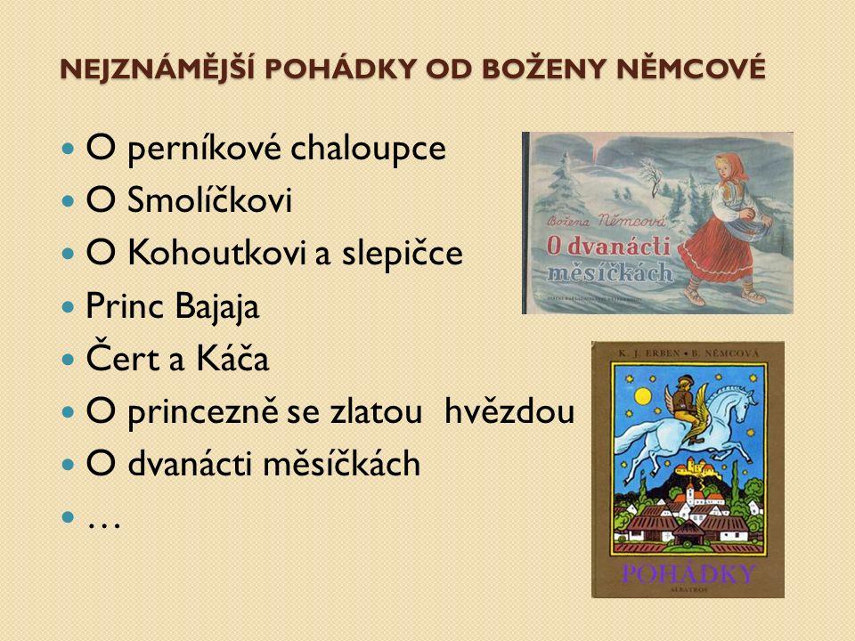 NEJZNÁMĚJŠÍ POHÁDKY OD BOŽENY NĚMCOVÉ O perníkové chaloupce O Smolíčkovi O Kohoutkovi a slepičce Princ Bajaja Čert a Káča O princezně se zlatou hvězdou O dvanácti měsíčkách …