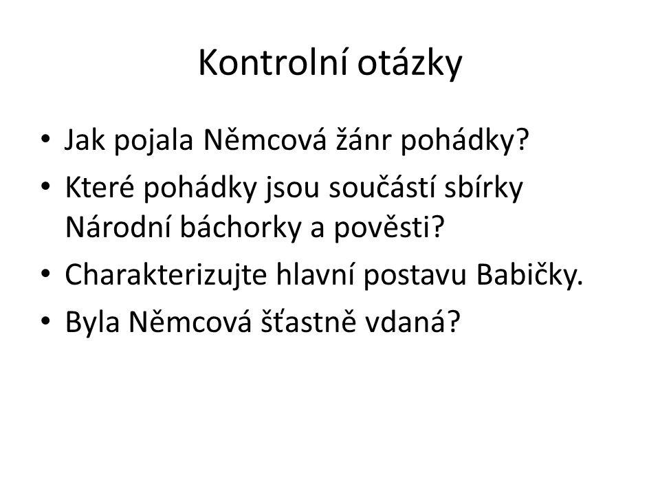 Kontrolní otázky Jak pojala Němcová žánr pohádky? Které pohádky jsou součástí sbírky Národní báchorky a pověsti? Charakterizujte hlavní postavu Babičk