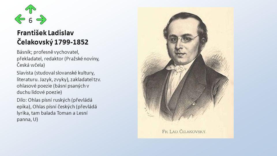 František Ladislav Čelakovský 1799-1852 Básník; profesně vychovatel, překladatel, redaktor (Pražské noviny, Česká wčela) Slavista (studoval slovanské kultury, literaturu.