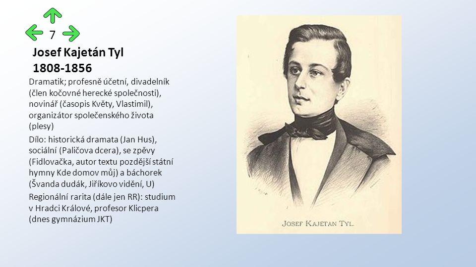 Josef Kajetán Tyl 1808-1856 Dramatik; profesně účetní, divadelník (člen kočovné herecké společnosti), novinář (časopis Květy, Vlastimil), organizátor společenského života (plesy) Dílo: historická dramata (Jan Hus), sociální (Paličova dcera), se zpěvy (Fidlovačka, autor textu pozdější státní hymny Kde domov můj) a báchorek (Švanda dudák, Jiříkovo vidění, U) Regionální rarita (dále jen RR): studium v Hradci Králové, profesor Klicpera (dnes gymnázium JKT) 7