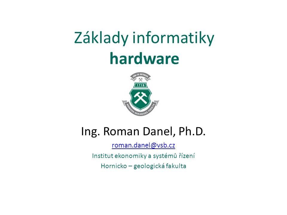 Základy informatiky hardware Ing. Roman Danel, Ph.D. roman.danel@vsb.cz Institut ekonomiky a systémů řízení Hornicko – geologická fakulta
