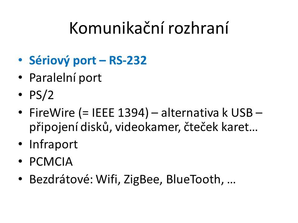 Komunikační rozhraní Sériový port – RS-232 Paralelní port PS/2 FireWire (= IEEE 1394) – alternativa k USB – připojení disků, videokamer, čteček karet… Infraport PCMCIA Bezdrátové: Wifi, ZigBee, BlueTooth, …