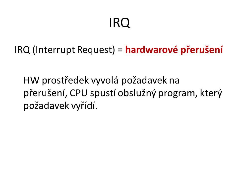 IRQ IRQ (Interrupt Request) = hardwarové přerušení HW prostředek vyvolá požadavek na přerušení, CPU spustí obslužný program, který požadavek vyřídí.