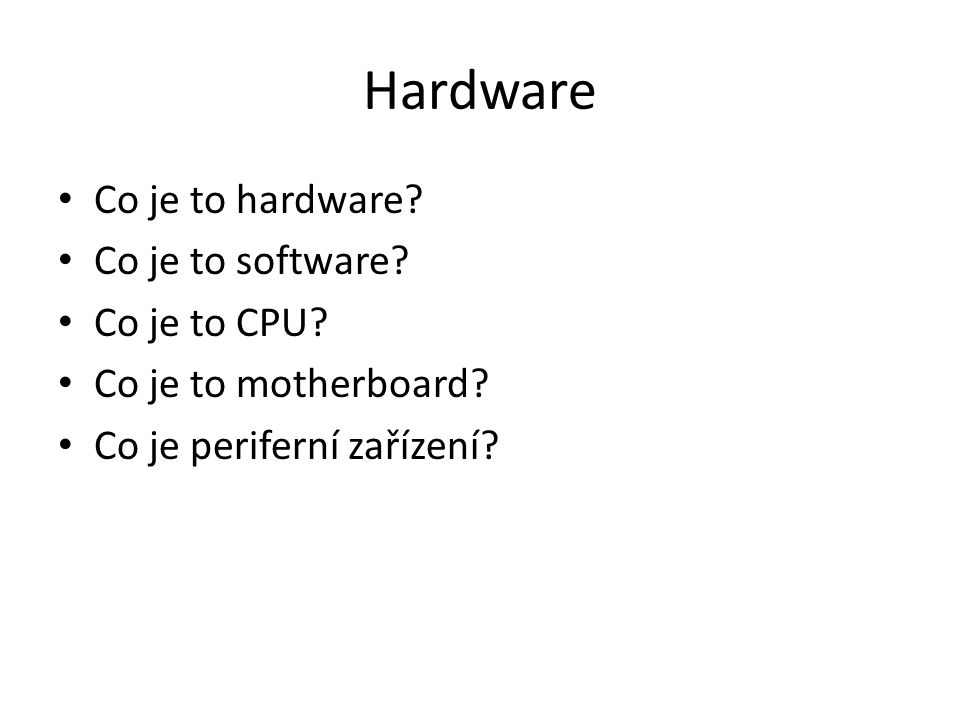 Hardware Co je to hardware. Co je to software. Co je to CPU.