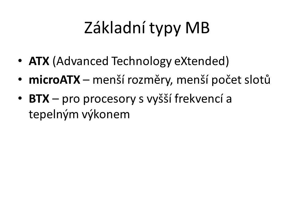 Základní typy MB ATX (Advanced Technology eXtended) microATX – menší rozměry, menší počet slotů BTX – pro procesory s vyšší frekvencí a tepelným výkon