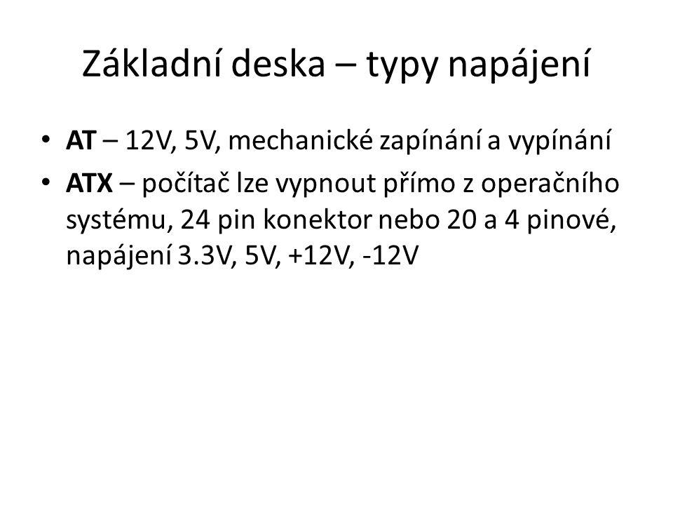 Základní deska – typy napájení AT – 12V, 5V, mechanické zapínání a vypínání ATX – počítač lze vypnout přímo z operačního systému, 24 pin konektor nebo