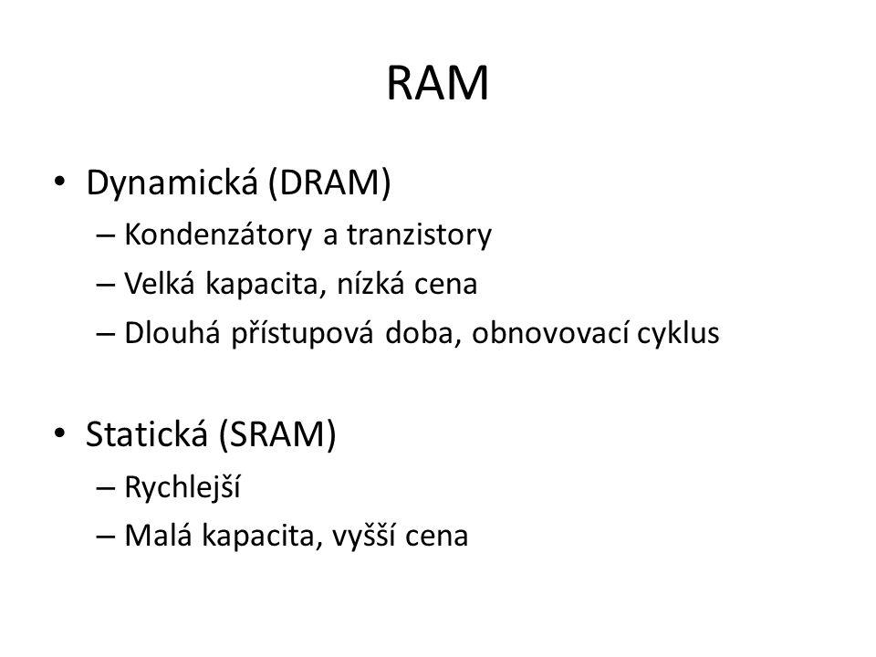 RAM Dynamická (DRAM) – Kondenzátory a tranzistory – Velká kapacita, nízká cena – Dlouhá přístupová doba, obnovovací cyklus Statická (SRAM) – Rychlejší