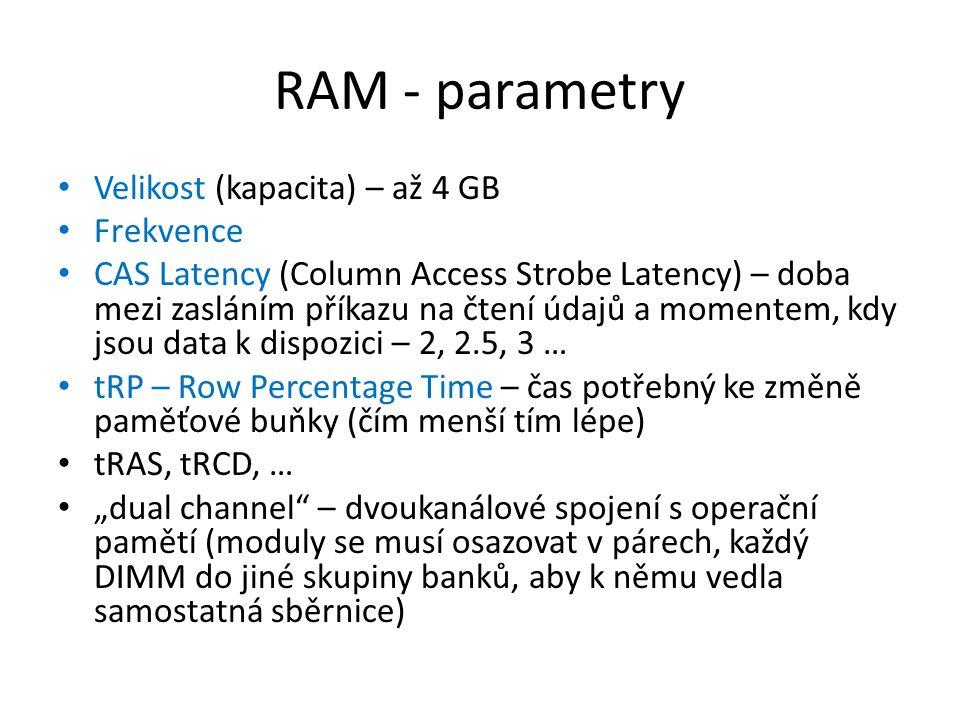 """RAM - parametry Velikost (kapacita) – až 4 GB Frekvence CAS Latency (Column Access Strobe Latency) – doba mezi zasláním příkazu na čtení údajů a momentem, kdy jsou data k dispozici – 2, 2.5, 3 … tRP – Row Percentage Time – čas potřebný ke změně paměťové buňky (čím menší tím lépe) tRAS, tRCD, … """"dual channel – dvoukanálové spojení s operační pamětí (moduly se musí osazovat v párech, každý DIMM do jiné skupiny banků, aby k němu vedla samostatná sběrnice)"""