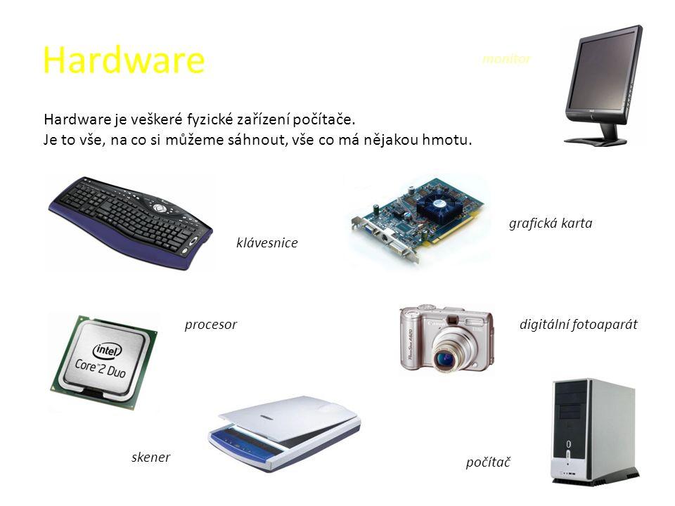 Hardware Hardware je veškeré fyzické zařízení počítače. Je to vše, na co si můžeme sáhnout, vše co má nějakou hmotu. klávesnice grafická karta proceso