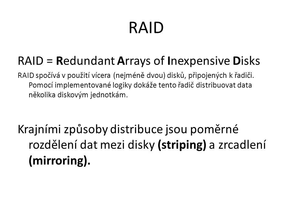 RAID RAID = Redundant Arrays of Inexpensive Disks RAID spočívá v použití vícera (nejméně dvou) disků, připojených k řadiči. Pomocí implementované logi